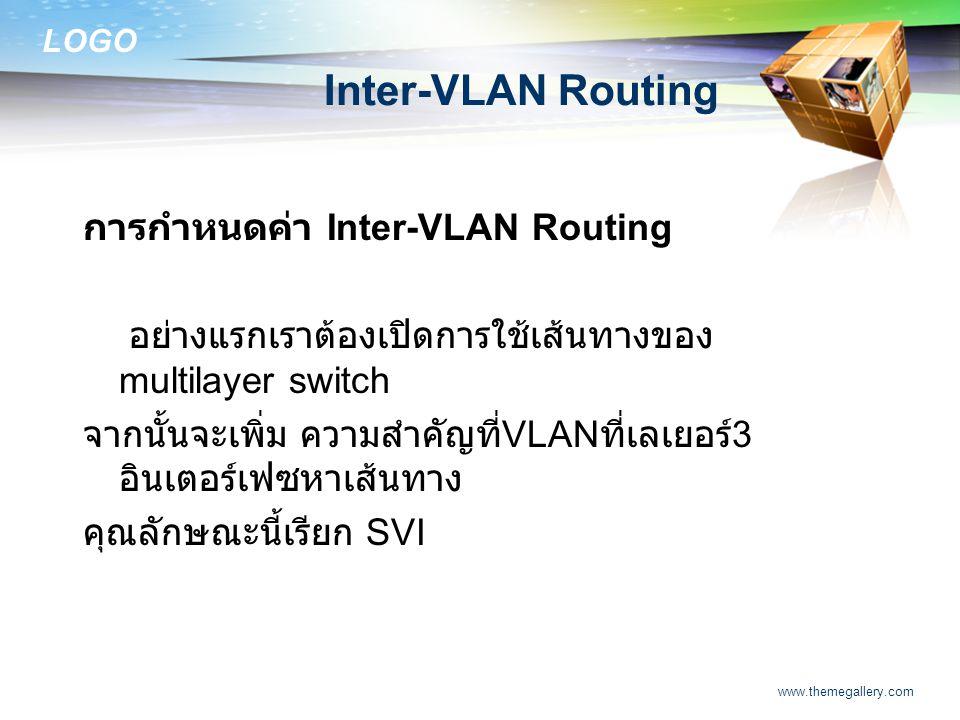 LOGO www.themegallery.com Inter-VLAN Routing การกำหนดค่า Inter-VLAN Routing อย่างแรกเราต้องเปิดการใช้เส้นทางของ multilayer switch จากนั้นจะเพิ่ม ความส