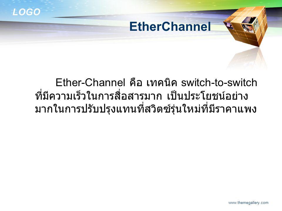 LOGO www.themegallery.com EtherChannel Ether-Channel คือ เทคนิค switch-to-switch ที่มีความเร็วในการสื่อสารมาก เป็นประโยชน์อย่าง มากในการปรับปรุงแทนที่