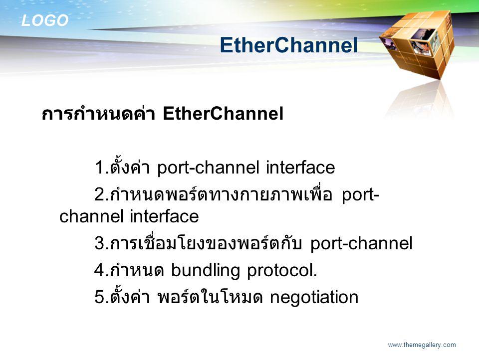 LOGO www.themegallery.com EtherChannel การกำหนดค่า EtherChannel 1. ตั้งค่า port-channel interface 2. กำหนดพอร์ตทางกายภาพเพื่อ port- channel interface