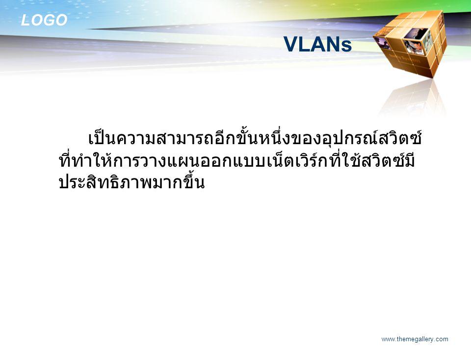 LOGO www.themegallery.com VLANs เป็นความสามารถอีกขั้นหนึ่งของอุปกรณ์สวิตซ์ ที่ทำให้การวางแผนออกแบบเน็ตเวิร์กที่ใช้สวิตซ์มี ประสิทธิภาพมากขึ้น