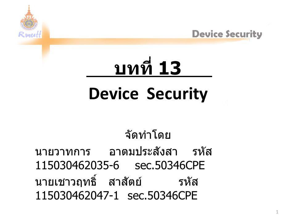 Device Security จัดทำโดย นายวาทการ อาตมประสังสา รหัส 115030462035-6 sec.50346CPE นายเชาวฤทธิ์ สาสัตย์ รหัส 115030462047-1 sec.50346CPE บทที่ 13 1