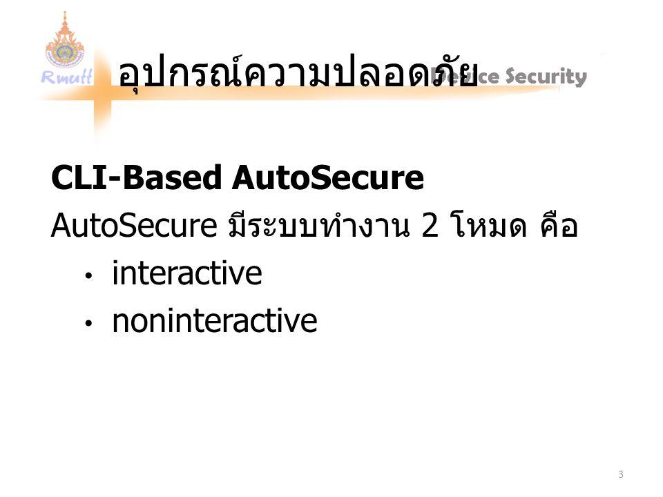 อุปกรณ์ความปลอดภัย CLI-Based AutoSecure AutoSecure มีระบบทำงาน 2 โหมด คือ interactive noninteractive 3