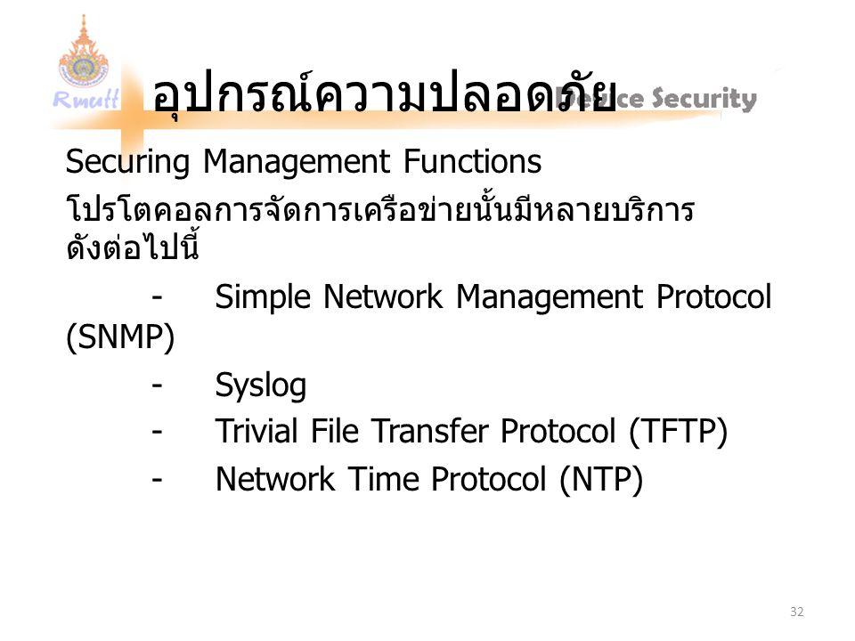 อุปกรณ์ความปลอดภัย Securing Management Functions โปรโตคอลการจัดการเครือข่ายนั้นมีหลายบริการ ดังต่อไปนี้ - Simple Network Management Protocol (SNMP) - Syslog - Trivial File Transfer Protocol (TFTP) - Network Time Protocol (NTP) 32