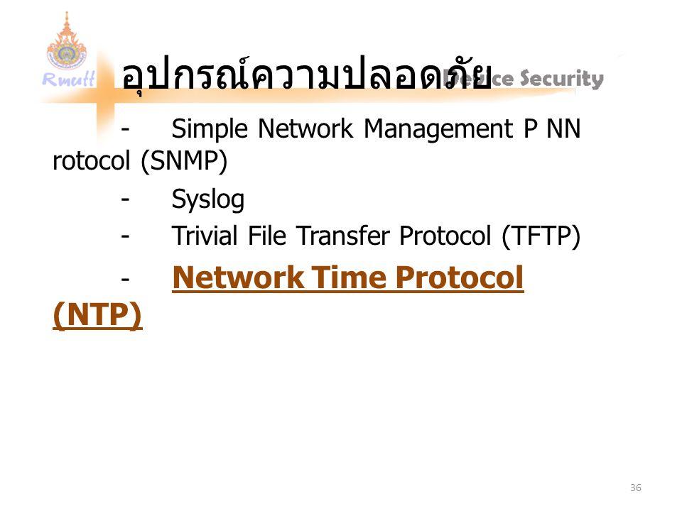 อุปกรณ์ความปลอดภัย - Simple Network Management P NN rotocol (SNMP) - Syslog - Trivial File Transfer Protocol (TFTP) - Network Time Protocol (NTP) 36