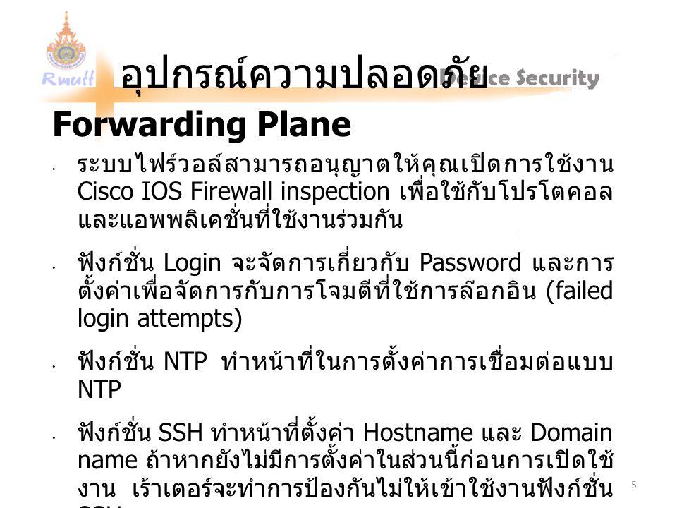 อุปกรณ์ความปลอดภัย Forwarding Plane ระบบไฟร์วอล์สามารถอนุญาตให้คุณเปิดการใช้งาน Cisco IOS Firewall inspection เพื่อใช้กับโปรโตคอล และแอพพลิเคชั่นที่ใช้งานร่วมกัน ฟังก์ชั่น Login จะจัดการเกี่ยวกับ Password และการ ตั้งค่าเพื่อจัดการกับการโจมตีที่ใช้การล๊อกอิน (failed login attempts) ฟังก์ชั่น NTP ทำหน้าที่ในการตั้งค่าการเชื่อมต่อแบบ NTP ฟังก์ชั่น SSH ทำหน้าที่ตั้งค่า Hostname และ Domain name ถ้าหากยังไม่มีการตั้งค่าในส่วนนี้ก่อนการเปิดใช้ งาน เร้าเตอร์จะทำการป้องกันไม่ให้เข้าใช้งานฟังก์ชั่น SSH ฟังก์ชั่น TCP Intercept จะถูกเปิดใช้งานตามค่าปกติที่ ได้ตั้งไว้ 5