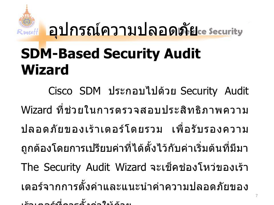อุปกรณ์ความปลอดภัย SDM-Based Security Audit Wizard Cisco SDM ประกอบไปด้วย Security Audit Wizard ที่ช่วยในการตรวจสอบประสิทธิภาพความ ปลอดภัยของเร้าเตอร์โดยรวม เพื่อรับรองความ ถูกต้องโดยการเปรียบค่าที่ได้ตั้งไว้กับค่าเริ่มต้นที่มีมา The Security Audit Wizard จะเช็คช่องโหว่ของเร้า เตอร์จากการตั้งค่าและแนะนำค่าความปลอดภัยของ เร้าเตอร์ที่ควรตั้งค่าให้ด้วย 7