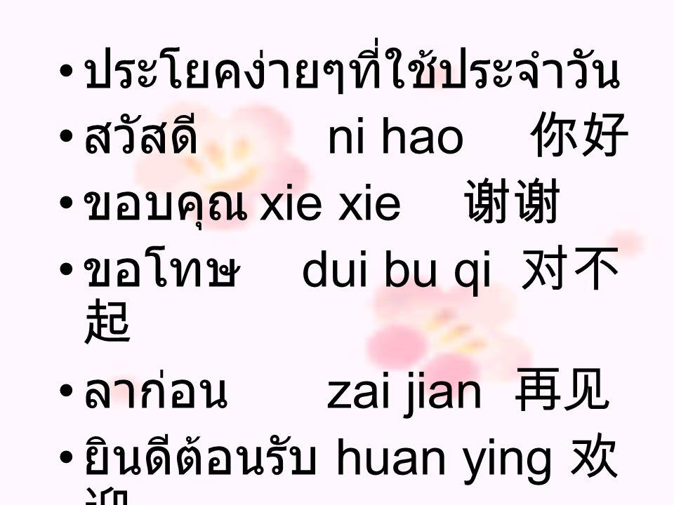 ประโยคง่ายๆที่ใช้ประจำวัน สวัสดี ni hao 你好 ขอบคุณ xie xie 谢谢 ขอโทษ dui bu qi 对不 起 ลาก่อน zai jian 再见 ยินดีต้อนรับ huan ying 欢 迎