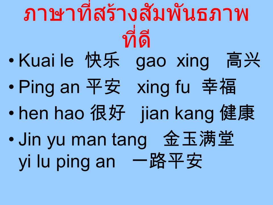 ภาษาที่สร้างสัมพันธภาพ ที่ดี Kuai le 快乐 gao xing 高兴 Ping an 平安 xing fu 幸福 hen hao 很好 jian kang 健康 Jin yu man tang 金玉满堂 yi lu ping an 一路平安