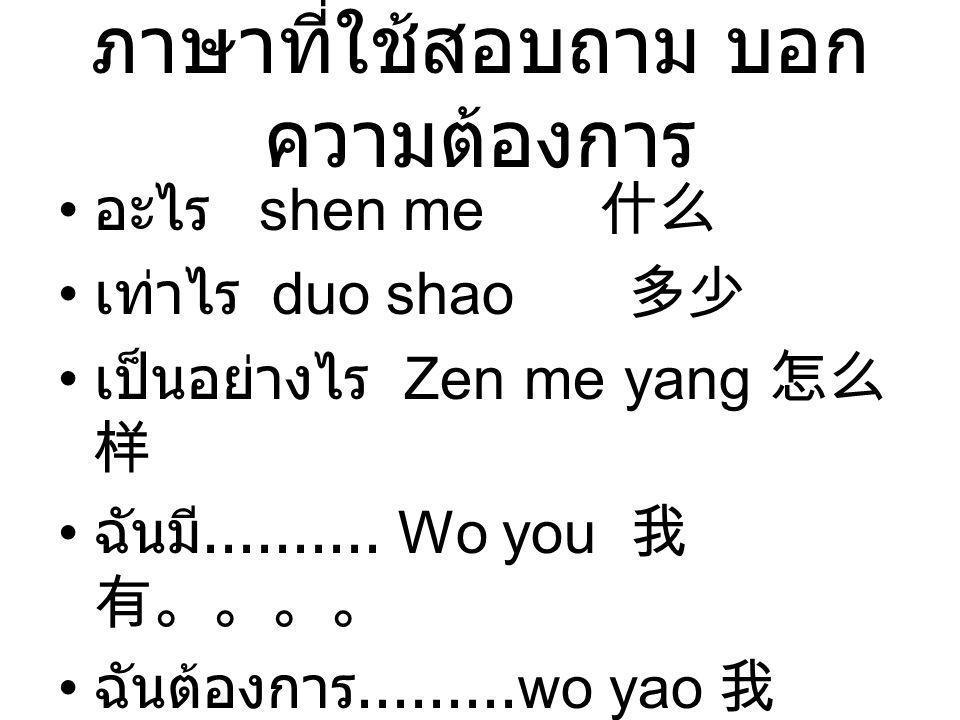 ภาษาที่ใช้สอบถาม บอก ความต้องการ อะไร shen me 什么 เท่าไร duo shao 多少 เป็นอย่างไร Zen me yang 怎么 样 ฉันมี.......... Wo you 我 有。。。。 ฉันต้องการ.........wo