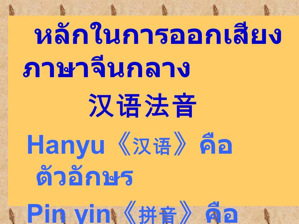 หลักในการออกเสียง ภาษาจีนกลาง 汉语法音 Hanyu 《 汉语 》คือ ตัวอักษร Pin yin 《 拼音 》คือ สัญลักษณ์ในการออก เสียงของภาษาจีน กลาง
