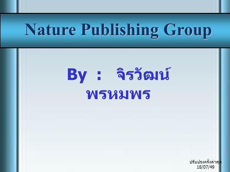 Introduction Nature Publishing Group เป็นของ Macmillan Publishers Ltd., โดยรวบรวม Nature, Nature Research Journals, Nature Reviews, NPG Academic Journals และ NPG Reference ซึ่งเป็นแหล่งของ Basic Biological และ Physical Sciences ให้ สารสนเทศครอบคลุมทางด้าน วิทยาศาสตร์ และการแพทย์