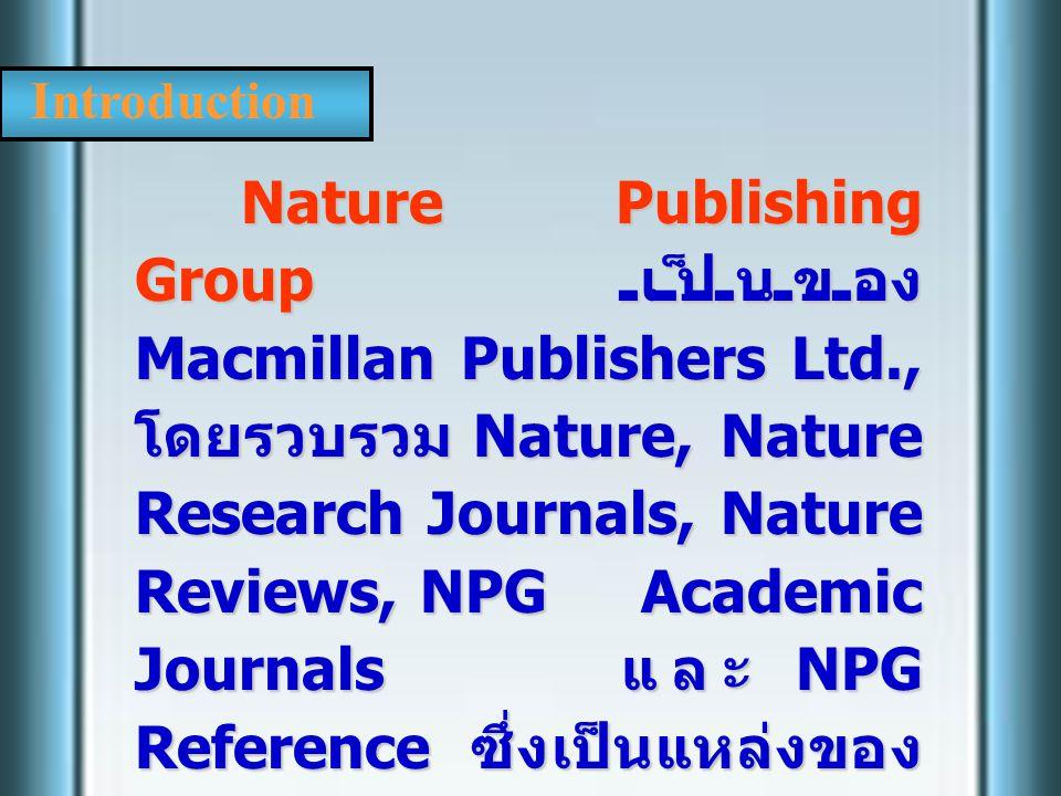 Introduction Nature Publishing Group เป็นของ Macmillan Publishers Ltd., โดยรวบรวม Nature, Nature Research Journals, Nature Reviews, NPG Academic Journ