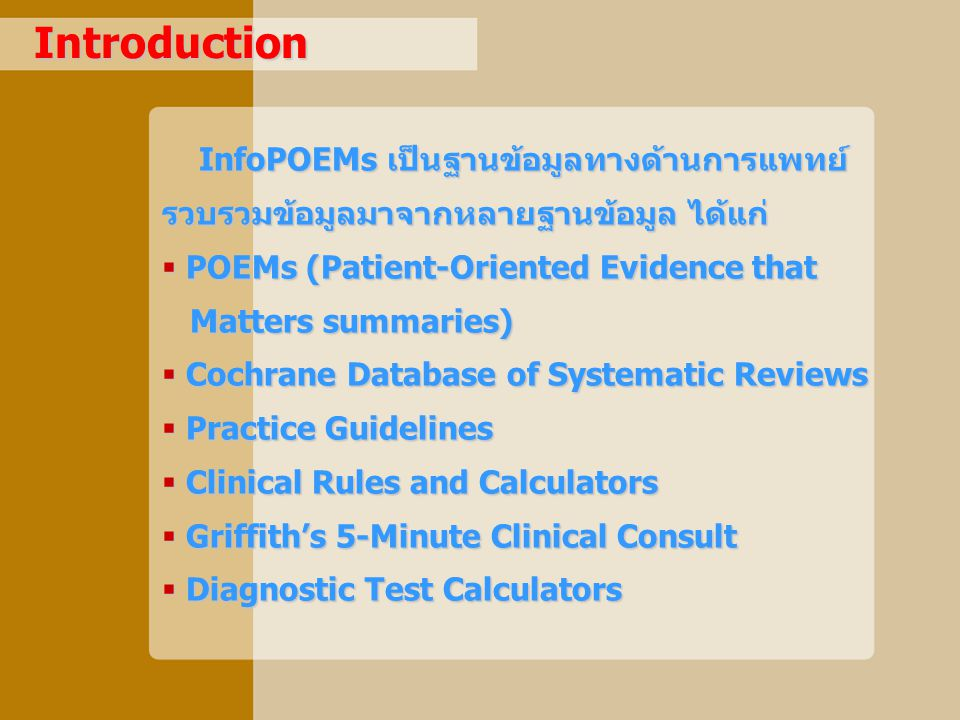 Introduction InfoPOEMs เป็นฐานข้อมูลทางด้านการแพทย์ รวบรวมข้อมูลมาจากหลายฐานข้อมูล ได้แก่ InfoPOEMs เป็นฐานข้อมูลทางด้านการแพทย์ รวบรวมข้อมูลมาจากหลายฐานข้อมูล ได้แก่  POEMs (Patient-Oriented Evidence that Matters summaries) Matters summaries)  Cochrane Database of Systematic Reviews  Practice Guidelines  Clinical Rules and Calculators  Griffith's 5-Minute Clinical Consult  Diagnostic Test Calculators