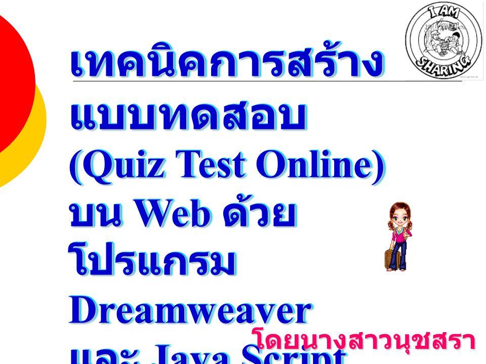 เทคนิคการสร้าง แบบทดสอบ (Quiz Test Online) บน Web ด้วย โปรแกรม Dreamweaver และ Java Script เทคนิคการสร้าง แบบทดสอบ (Quiz Test Online) บน Web ด้วย โปรแกรม Dreamweaver และ Java Script โดยนางสาวนุชสรา บุญครอง