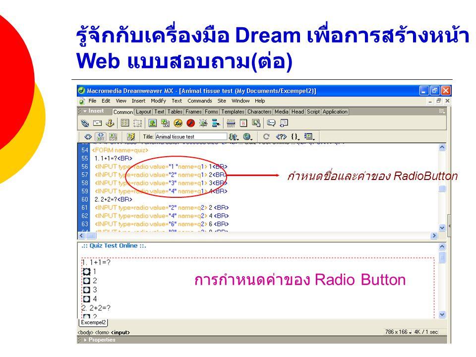 รู้จักกับเครื่องมือ Dream เพื่อการสร้างหน้า Web แบบสอบถาม ( ต่อ ) กำหนดชื่อและค่าของ RadioButton การกำหนดค่าของ Radio Button
