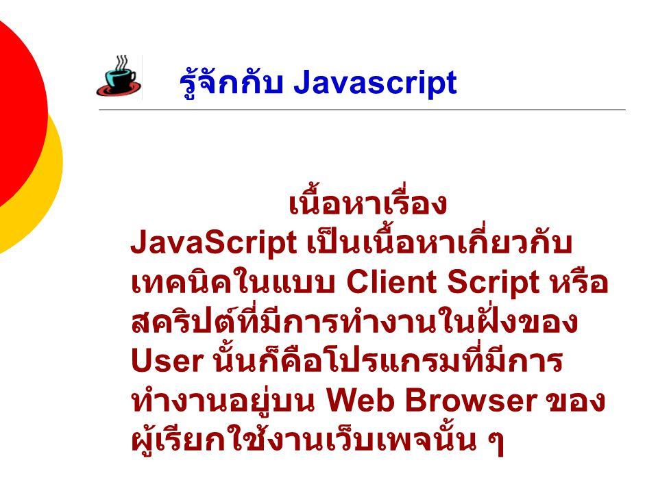 รู้จักกับ Javascript เนื้อหาเรื่อง JavaScript เป็นเนื้อหาเกี่ยวกับ เทคนิคในแบบ Client Script หรือ สคริปต์ที่มีการทำงานในฝั่งของ User นั้นก็คือโปรแกรมที่มีการ ทำงานอยู่บน Web Browser ของ ผู้เรียกใช้งานเว็บเพจนั้น ๆ