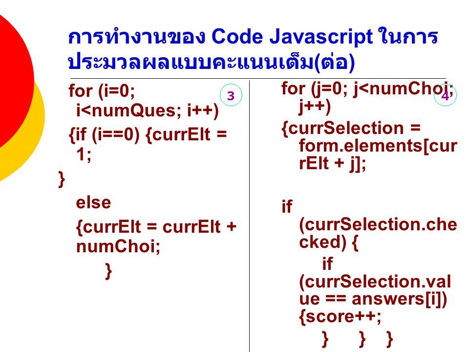 การทำงานของ Code Javascript ในการ ประมวลผลแบบคะแนนเต็ม ( ต่อ ) for (i=0; i<numQues; i++) {if (i==0) {currElt = 1; } else {currElt = currElt + numChoi; } for (j=0; j<numChoi; j++) {currSelection = form.elements[cur rElt + j]; if (currSelection.che cked) { if (currSelection.val ue == answers[i]) {score++; } } } } form.from1.value = score ; }// --> 34