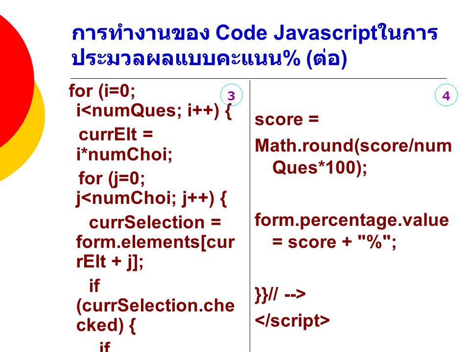 การทำงานของ Code Javascript ในการ ประมวลผลแบบคะแนน % ( ต่อ ) for (i=0; i<numQues; i++) { currElt = i*numChoi; for (j=0; j<numChoi; j++) { currSelection = form.elements[cur rElt + j]; if (currSelection.che cked) { if (currSelection.val ue == answers[i]) { score++; } } score = Math.round(score/num Ques*100); form.percentage.value = score + % ; }}// --> 34