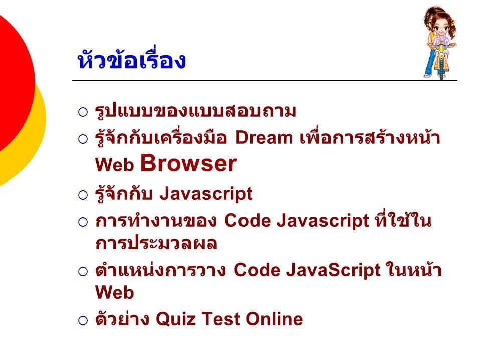 หัวข้อเรื่อง  รูปแบบของแบบสอบถาม  รู้จักกับเครื่องมือ Dream เพื่อการสร้างหน้า Web Browser  รู้จักกับ Javascript  การทำงานของ Code Javascript ที่ใช้ใน การประมวลผล  ตำแหน่งการวาง Code JavaScript ในหน้า Web  ตัวย่าง Quiz Test Online