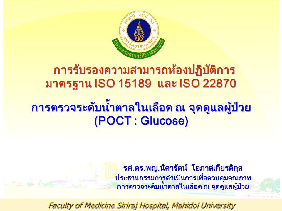 Faculty of Medicine Siriraj Hospital, Mahidol University การรับรองความสามารถห้องปฏิบัติการ การรับรองความสามารถห้องปฏิบัติการ มาตรฐาน ISO 15189 และ ISO 22870 การตรวจระดับน้ำตาลในเลือด ณ จุดดูแลผู้ป่วย (POCT : Glucose) รศ.ดร.พญ.นิศารัตน์ โอภาสเกียรติกุล รศ.ดร.พญ.นิศารัตน์ โอภาสเกียรติกุล ประธานกรรมการดำเนินการเพื่อควบคุมคุณภาพ การตรวจระดับน้ำตาลในเลือด ณ จุดดูแลผู้ป่วย การรับรองความสามารถห้องปฏิบัติการ การรับรองความสามารถห้องปฏิบัติการ มาตรฐาน ISO 15189 และ ISO 22870 การตรวจระดับน้ำตาลในเลือด ณ จุดดูแลผู้ป่วย (POCT : Glucose) รศ.ดร.พญ.นิศารัตน์ โอภาสเกียรติกุล รศ.ดร.พญ.นิศารัตน์ โอภาสเกียรติกุล ประธานกรรมการดำเนินการเพื่อควบคุมคุณภาพ การตรวจระดับน้ำตาลในเลือด ณ จุดดูแลผู้ป่วย