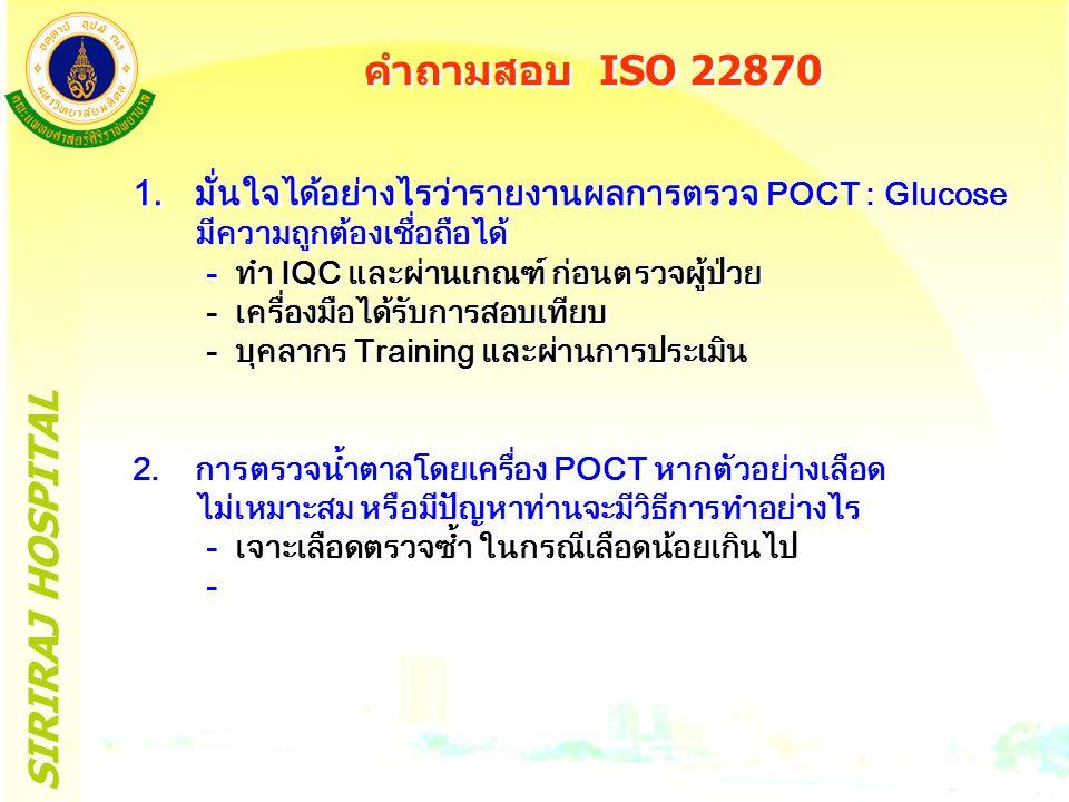 SIRIRAJ HOSPITAL คำถามสอบ ISO 22870 1.มั่นใจได้อย่างไรว่ารายงานผลการตรวจ POCT : Glucose มีความถูกต้องเชื่อถือได้ - ทำ IQC และผ่านเกณฑ์ ก่อนตรวจผู้ป่วย - เครื่องมือได้รับการสอบเทียบ - บุคลากร Training และผ่านการประเมิน 2.การตรวจน้ำตาลโดยเครื่อง POCT หากตัวอย่างเลือด ไม่เหมาะสม หรือมีปัญหาท่านจะมีวิธีการทำอย่างไร - เจาะเลือดตรวจซ้ำ ในกรณีเลือดน้อยเกินไป - 1.มั่นใจได้อย่างไรว่ารายงานผลการตรวจ POCT : Glucose มีความถูกต้องเชื่อถือได้ - ทำ IQC และผ่านเกณฑ์ ก่อนตรวจผู้ป่วย - เครื่องมือได้รับการสอบเทียบ - บุคลากร Training และผ่านการประเมิน 2.การตรวจน้ำตาลโดยเครื่อง POCT หากตัวอย่างเลือด ไม่เหมาะสม หรือมีปัญหาท่านจะมีวิธีการทำอย่างไร - เจาะเลือดตรวจซ้ำ ในกรณีเลือดน้อยเกินไป -