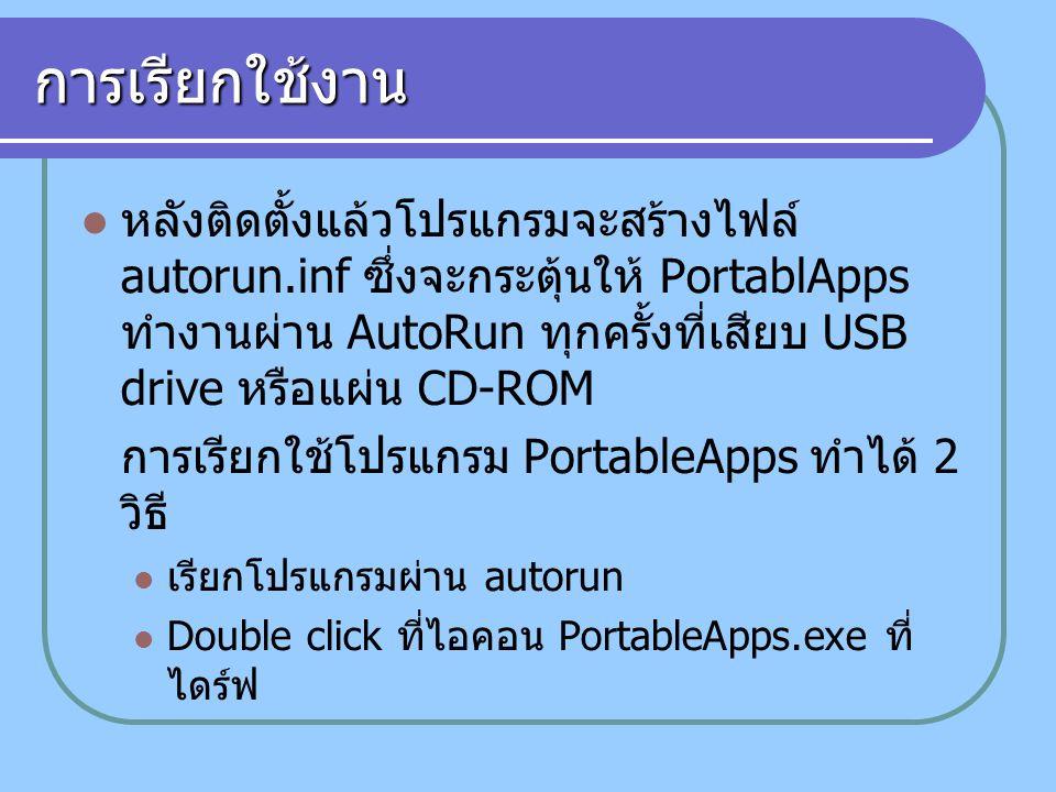 การเรียกใช้งาน หลังติดตั้งแล้วโปรแกรมจะสร้างไฟล์ autorun.inf ซึ่งจะกระตุ้นให้ PortablApps ทำงานผ่าน AutoRun ทุกครั้งที่เสียบ USB drive หรือแผ่น CD-ROM การเรียกใช้โปรแกรม PortableApps ทำได้ 2 วิธี เรียกโปรแกรมผ่าน autorun Double click ที่ไอคอน PortableApps.exe ที่ ไดร์ฟ