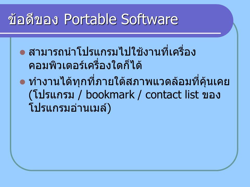 ข้อดีของ Portable Software สามารถนำโปรแกรมไปใช้งานที่เครื่อง คอมพิวเตอร์เครื่องใดก็ได้ ทำงานได้ทุกที่ภายใต้สภาพแวดล้อมที่คุ้นเคย ( โปรแกรม / bookmark / contact list ของ โปรแกรมอ่านเมล์ )