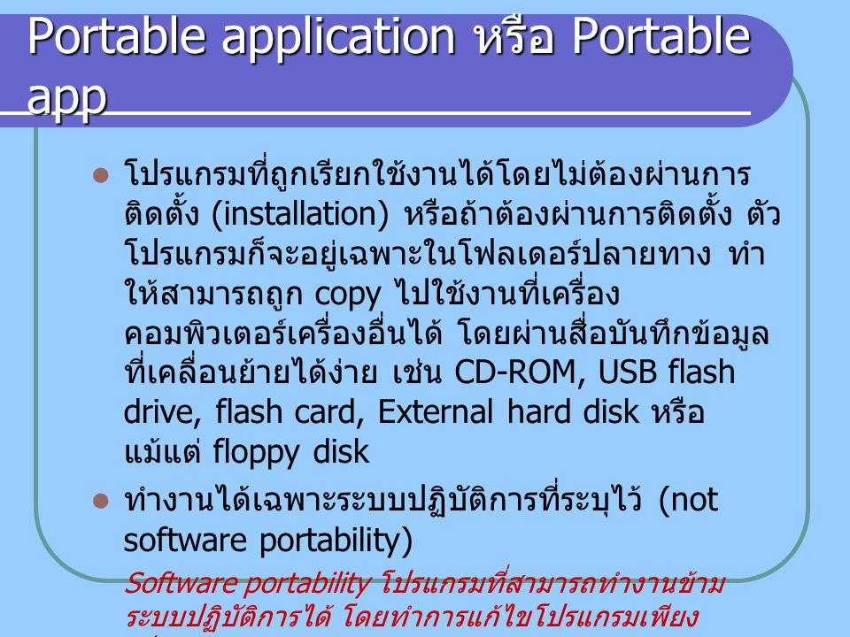 Portable applicaion ของ MS Windows ปัญหาในการสร้าง Portable software บน ระบบปฏิบัติการ Windows ระบบปฏิบัติการ MS Windows ใช้ Windows registry สำหรับเก็บค่าการติดตั้ง และเรียกใช้.dll libraries ในขณะทำการติดตั้ง (installation) จะมีการ เขียนค่าข้อกำหนดของโปรแกรม (configulation file) และไฟล์อื่นๆ ที่จำเป็น แยกเก็บไว้ในโฟลเดอร์ส่วนกลาง ( เช่น %windows%, registry) รวมถึงโฟลเดอร์ อื่นๆ ตามแต่จะกำหนด ทำให้ไม่สามารถจะ copy โปรแกรมที่ผ่านการ install แล้วไปใช้ ในเครื่องคอมพิวเตอร์เครื่องอื่น