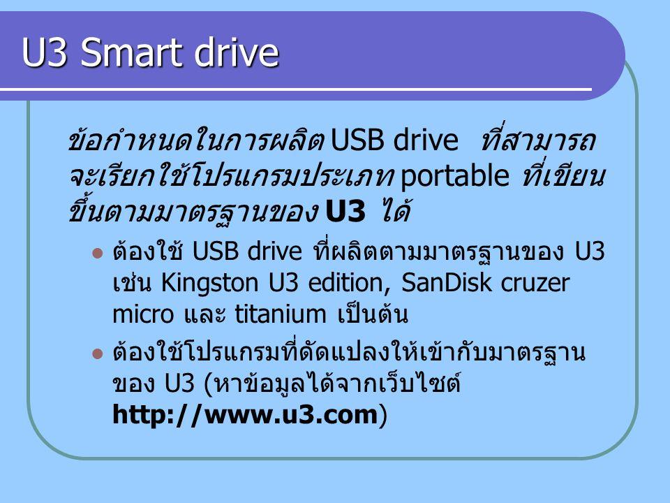 U3 Smart drive ข้อกำหนดในการผลิต USB drive ที่สามารถ จะเรียกใช้โปรแกรมประเภท portable ที่เขียน ขึ้นตามมาตรฐานของ U3 ได้ ต้องใช้ USB drive ที่ผลิตตามมาตรฐานของ U3 เช่น Kingston U3 edition, SanDisk cruzer micro และ titanium เป็นต้น ต้องใช้โปรแกรมที่ดัดแปลงให้เข้ากับมาตรฐาน ของ U3 ( หาข้อมูลได้จากเว็บไซต์ http://www.u3.com)
