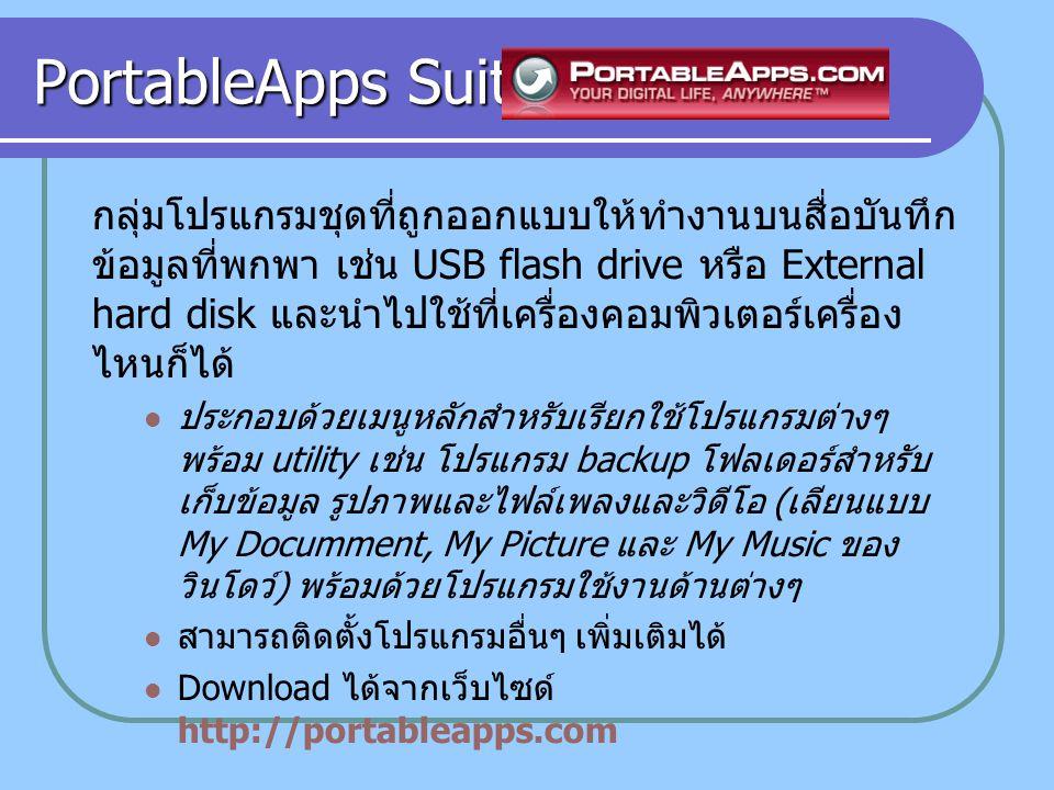 PortableApps Suite กลุ่มโปรแกรมชุดที่ถูกออกแบบให้ทำงานบนสื่อบันทึก ข้อมูลที่พกพา เช่น USB flash drive หรือ External hard disk และนำไปใช้ที่เครื่องคอมพิวเตอร์เครื่อง ไหนก็ได้ ประกอบด้วยเมนูหลักสำหรับเรียกใช้โปรแกรมต่างๆ พร้อม utility เช่น โปรแกรม backup โฟลเดอร์สำหรับ เก็บข้อมูล รูปภาพและไฟล์เพลงและวิดีโอ ( เลียนแบบ My Documment, My Picture และ My Music ของ วินโดว์ ) พร้อมด้วยโปรแกรมใช้งานด้านต่างๆ สามารถติดตั้งโปรแกรมอื่นๆ เพิ่มเติมได้ Download ได้จากเว็บไซด์ http://portableapps.com