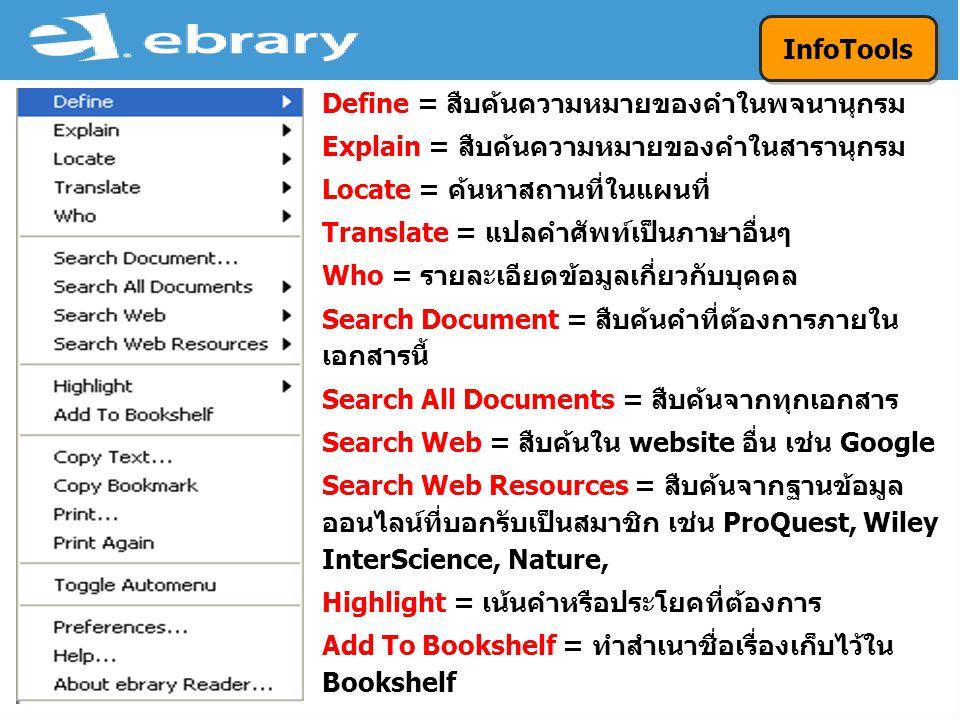 Define = สืบค้นความหมายของคำในพจนานุกรม Explain = สืบค้นความหมายของคำในสารานุกรม Locate = ค้นหาสถานที่ในแผนที่ Translate = แปลคำศัพท์เป็นภาษาอื่นๆ Who = รายละเอียดข้อมูลเกี่ยวกับบุคคล Search Document = สืบค้นคำที่ต้องการภายใน เอกสารนี้ Search All Documents = สืบค้นจากทุกเอกสาร Search Web = สืบค้นใน website อื่น เช่น Google Search Web Resources = สืบค้นจากฐานข้อมูล ออนไลน์ที่บอกรับเป็นสมาชิก เช่น ProQuest, Wiley InterScience, Nature, Highlight = เน้นคำหรือประโยคที่ต้องการ Add To Bookshelf = ทำสำเนาชื่อเรื่องเก็บไว้ใน Bookshelf InfoTools