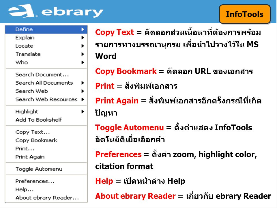 Copy Text = คัดลอกส่วนเนื้อหาที่ต้องการพร้อม รายการทางบรรณานุกรม เพื่อนำไปวางไว้ใน MS Word Copy Bookmark = คัดลอก URL ของเอกสาร Print = สั่งพิมพ์เอกสาร Print Again = สั่งพิมพ์เอกสารอีกครั้งกรณีที่เกิด ปัญหา Toggle Automenu = ตั้งค่าแสดง InfoTools อัตโนมัติเมื่อเลือกคำ Preferences = ตั้งค่า zoom, highlight color, citation format Help = เปิดหน้าต่าง Help About ebrary Reader = เกี่ยวกับ ebrary Reader InfoTools