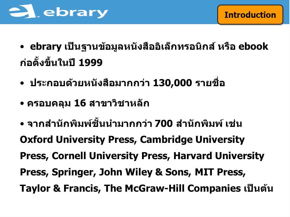 ebrary เป็นฐานข้อมูลหนังสืออิเล็กทรอนิกส์ หรือ ebook ก่อตั้งขึ้นในปี 1999 ประกอบด้วยหนังสือมากกว่า 130,000 รายชื่อ ครอบคลุม 16 สาขาวิชาหลัก จากสำนักพิมพ์ชั้นนำมากกว่า 700 สำนักพิมพ์ เช่น Oxford University Press, Cambridge University Press, Cornell University Press, Harvard University Press, Springer, John Wiley & Sons, MIT Press, Taylor & Francis, The McGraw-Hill Companies เป็นต้น Introduction
