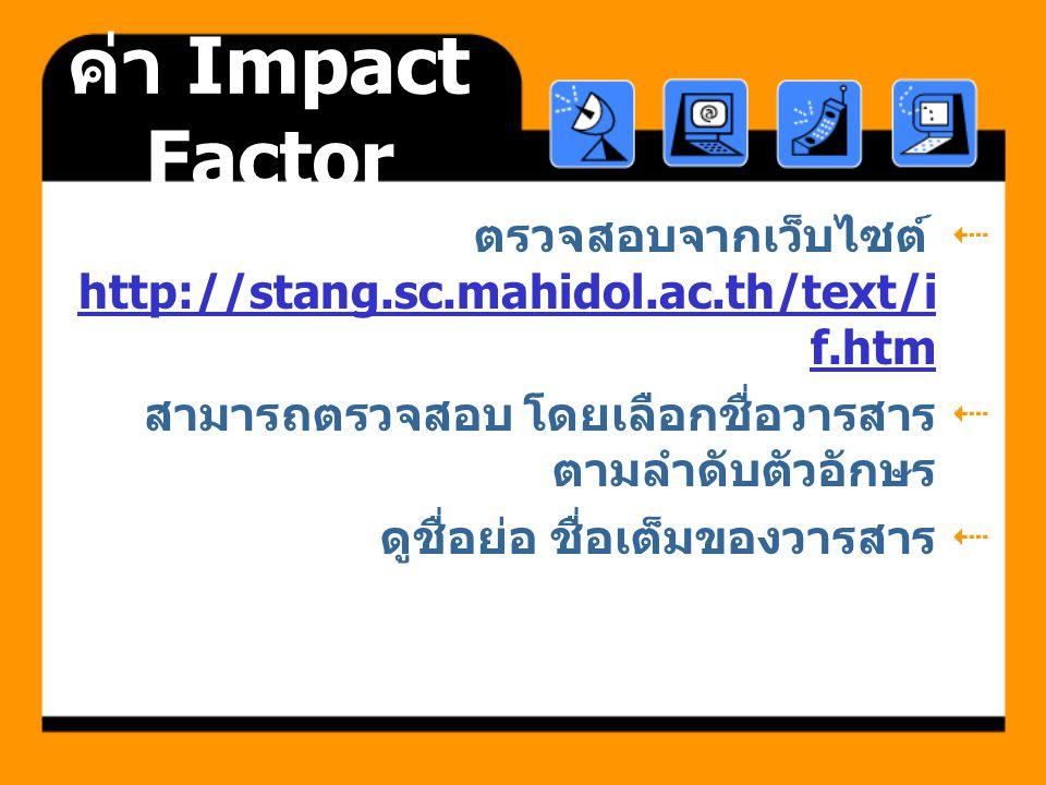ค่า Impact Factor  ตรวจสอบจากเว็บไซต์ http://stang.sc.mahidol.ac.th/text/i f.htm http://stang.sc.mahidol.ac.th/text/i f.htm  สามารถตรวจสอบ โดยเลือกช