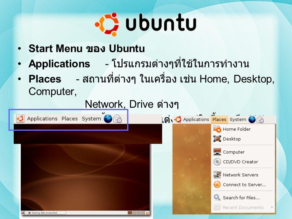Start Menu ของ Ubuntu Applications- โปรแกรมต่างๆที่ใช้ในการทำงาน Places - สถานที่ต่างๆ ในเครื่อง เช่น Home, Desktop, Computer, Network, Drive ต่างๆ Sy