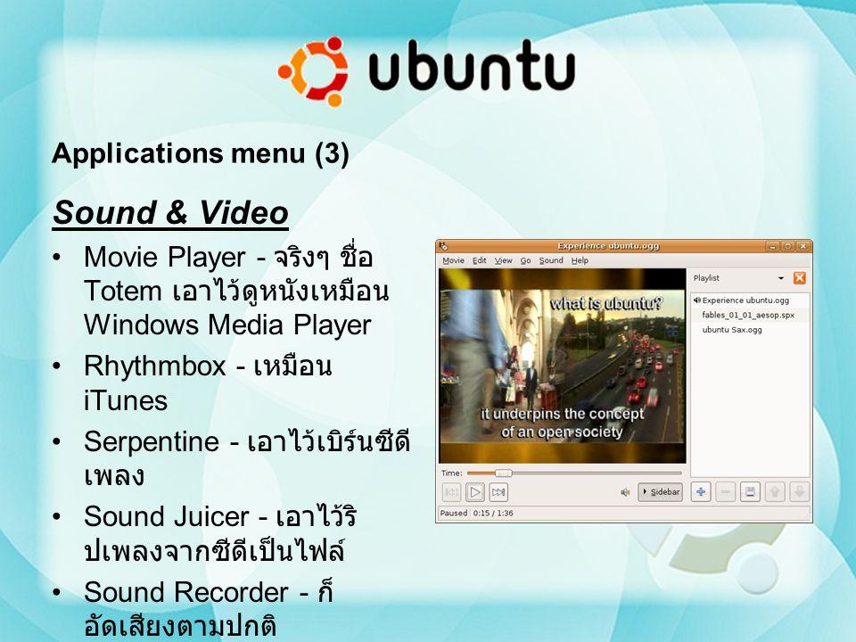Applications menu (3) Sound & Video Movie Player - จริงๆ ชื่อ Totem เอาไว้ดูหนังเหมือน Windows Media Player Rhythmbox - เหมือน iTunes Serpentine - เอา