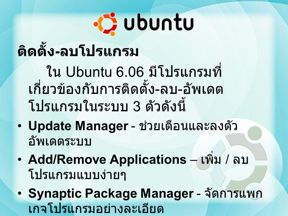 ติดตั้ง - ลบโปรแกรม ใน Ubuntu 6.06 มีโปรแกรมที่ เกี่ยวข้องกับการติดตั้ง - ลบ - อัพเดต โปรแกรมในระบบ 3 ตัวดังนี้ Update Manager - ช่วยเตือนและลงตัว อัพ