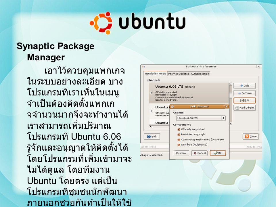 Synaptic Package Manager เอาไว้ควบคุมแพกเกจ ในระบบอย่างละเอียด บาง โปรแกรมที่เราเห็นในเมนู จำเป็นต้องติดตั้งแพกเก จจำนวนมากจึงจะทำงานได้ เราสามารถเพิ่