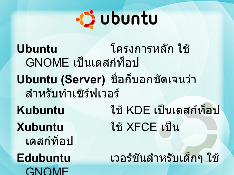 Ubuntu โครงการหลัก ใช้ GNOME เป็นเดสก์ท็อป Ubuntu (Server) ชื่อก็บอกชัดเจนว่า สำหรับทำเซิร์ฟเวอร์ Kubuntu ใช้ KDE เป็นเดสก์ท็อป Xubuntu ใช้ XFCE เป็น