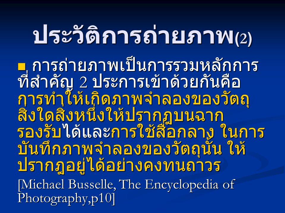 ประวัติการถ่ายภาพ (2) การถ่ายภาพเป็นการรวมหลักการ ที่สำคัญ 2 ประการเข้าด้วยกันคือ การทำให้เกิดภาพจำลองของวัตถุ สิ่งใดสิ่งหนึ่งให้ปรากฎบนฉาก รองรับได้แ