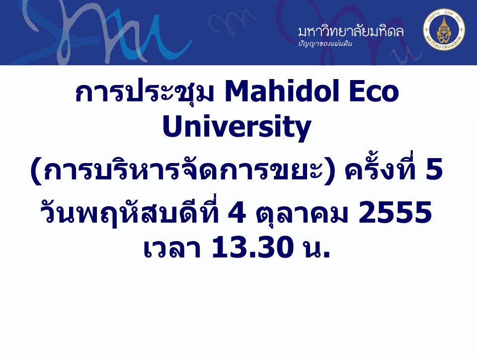 การประชุม Mahidol Eco University ( การบริหารจัดการขยะ ) ครั้งที่ 5 วันพฤหัสบดีที่ 4 ตุลาคม 2555 เวลา 13.30 น.