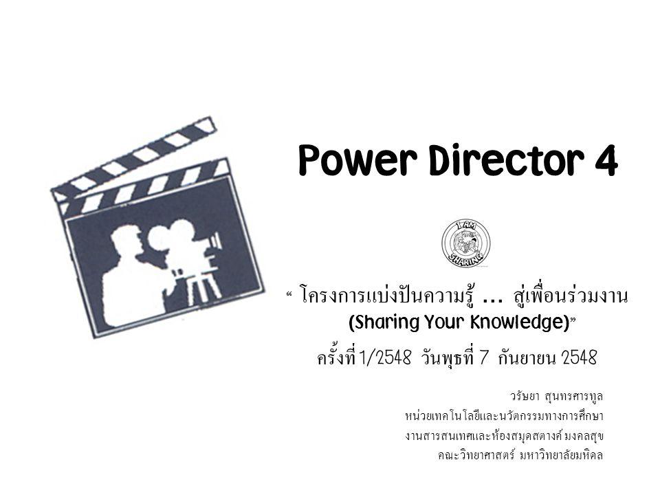 "Power Director 4 "" โครงการแบ่งปันความรู้... สู่เพื่อนร่วมงาน (Sharing Your Knowledge) "" ครั้งที่ 1/2548 วันพุธที่ 7 กันยายน 2548 วรัษยา สุนทรศารทูล หน"