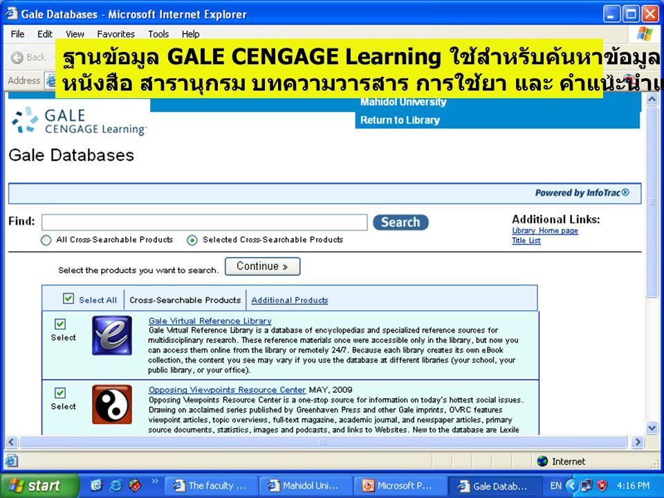 ฐานข้อมูล GALE CENGAGE Learning ใช้สำหรับค้นหาข้อมูล หนังสือ สารานุกรม บทความวารสาร การใช้ยา และ คำแนะนำแก่ผู้ป่วยโรคต่าง ๆ เป็นต้น