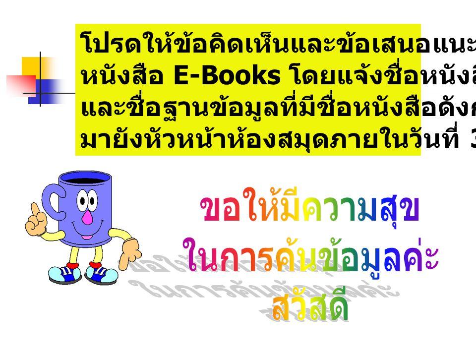 โปรดให้ข้อคิดเห็นและข้อเสนอแนะในการจัดซื้อ หนังสือ E-Books โดยแจ้งชื่อหนังสือแต่ละเล่ม และชื่อฐานข้อมูลที่มีชื่อหนังสือดังกล่าว มายังหัวหน้าห้องสมุดภายในวันที่ 30 มิ.