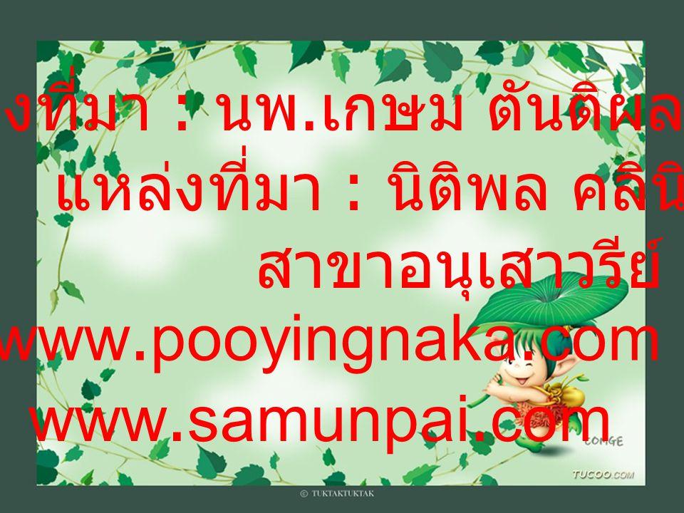 แหล่งที่มา : นพ. เกษม ตันติผลาชีวะ www.samunpai.com www.pooyingnaka.com แหล่งที่มา : นิติพล คลินิก สาขาอนุเสาวรีย์