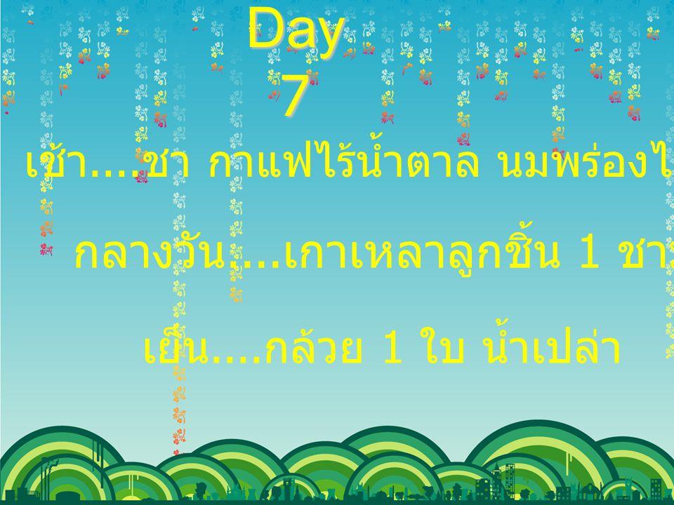 Day 7 เช้า.... ชา กาแฟไร้น้ำตาล นมพร่องไขมันจืด กล้วย 1 ใบ กลางวัน.... เกาเหลาลูกชิ้น 1 ชาม น้ำเปล่า เย็น.... กล้วย 1 ใบ น้ำเปล่า