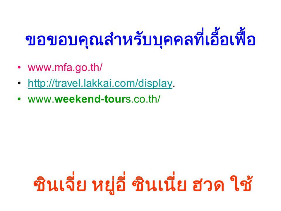 ขอขอบคุณสำหรับบุคคลที่เอื้อเฟื้อ www.mfa.go.th/ http://travel.lakkai.com/display.http://travel.lakkai.com/display www.weekend-tours.co.th/ ซินเจี่ย หย