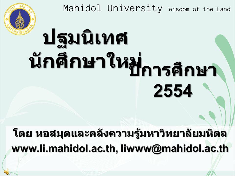 ปฐมนิเทศ นักศึกษาใหม่ ปีการศึกษา 2554 โดย หอสมุดและคลังความรู้มหาวิทยาลัยมหิดล www.li.mahidol.ac.th, liwww@mahidol.ac.th