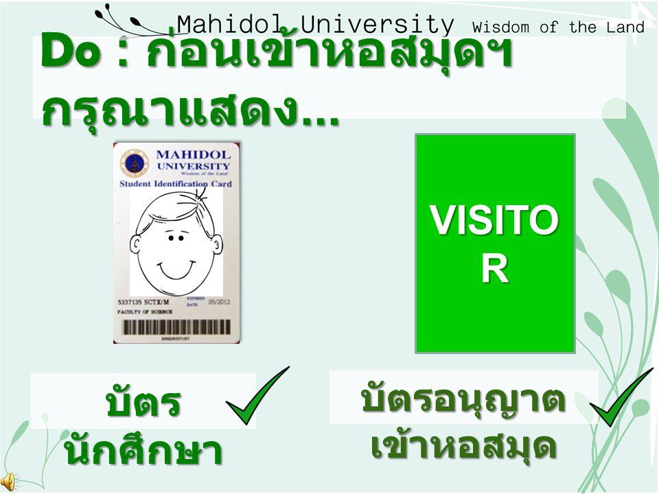 Do : ก่อนเข้าหอสมุดฯ กรุณาแสดง... บัตร นักศึกษา VISITO R บัตรอนุญาต เข้าหอสมุด
