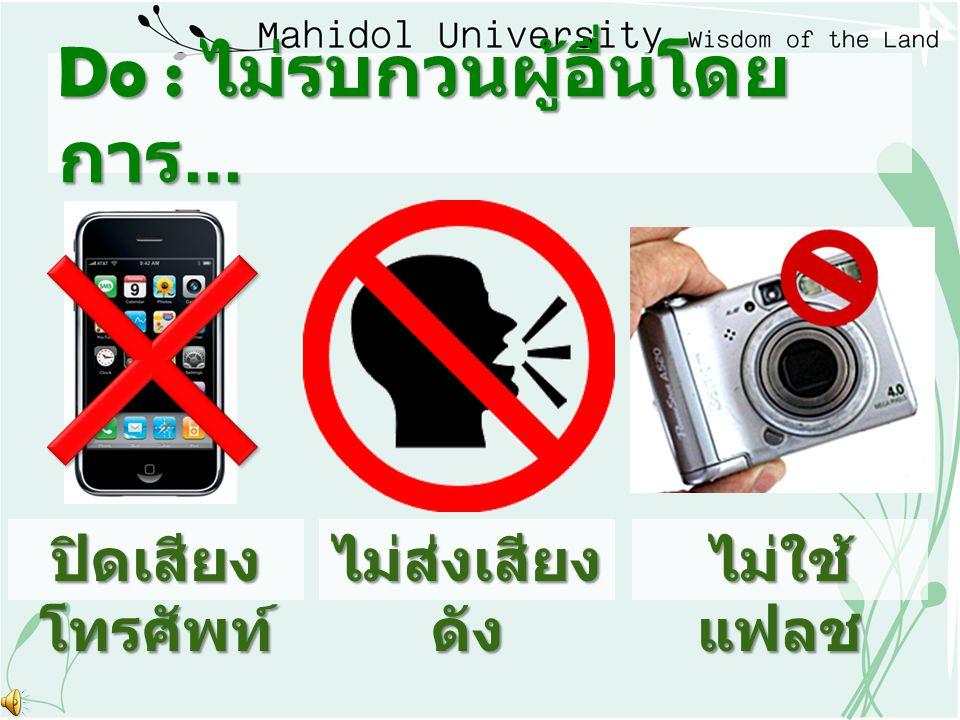 Do : ไม่รบกวนผู้อื่นโดย การ... ปิดเสียง โทรศัพท์ ไม่ส่งเสียง ดัง ไม่ใช้ แฟลช